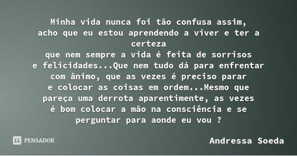 Minha vida nunca foi tão confusa assim, acho que eu estou aprendendo a viver e ter a certeza que nem sempre a vida é feita de sorrisos e felicidades...Que nem t... Frase de Andressa Soeda.