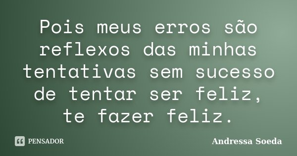 Pois meus erros são reflexos das minhas tentativas sem sucesso de tentar ser feliz, te fazer feliz.... Frase de Andressa Soeda.
