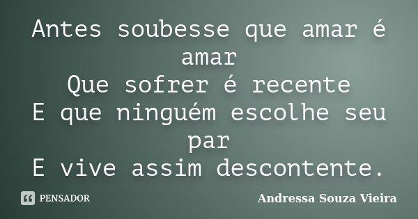 Antes soubesse que amar é amar Que sofrer é recente E que ninguém escolhe seu par E vive assim descontente.... Frase de Andressa Souza Vieira.