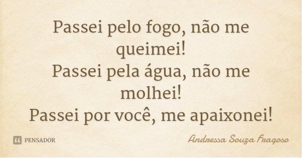Passei pelo fogo, não me queimei! Passei pela água, não me molhei! Passei por você, me apaixonei!... Frase de Andressa Souza Fragoso.
