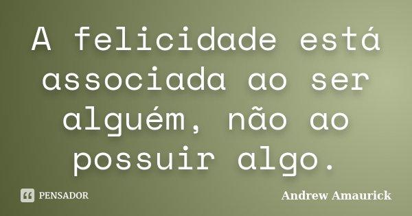A felicidade está associada ao ser alguém, não ao possuir algo.... Frase de Andrew Amaurick.