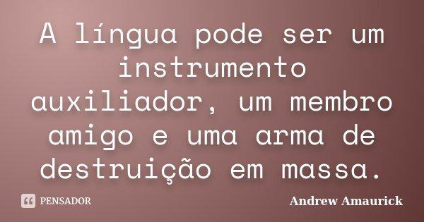 A língua pode ser um instrumento auxiliador, um membro amigo e uma arma de destruição em massa.... Frase de Andrew Amaurick.