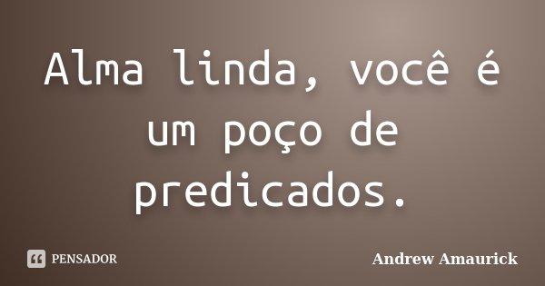 Alma linda, você é um poço de predicados.... Frase de Andrew Amaurick.
