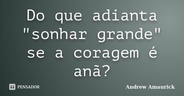 """Do que adianta """"sonhar grande"""" se a coragem é anã?... Frase de Andrew Amaurick."""