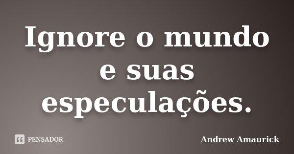 Ignore o mundo e suas especulações.... Frase de Andrew Amaurick.