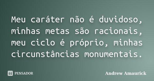 Meu caráter não é duvidoso, minhas metas são racionais, meu ciclo é próprio, minhas circunstâncias monumentais.... Frase de Andrew Amaurick.