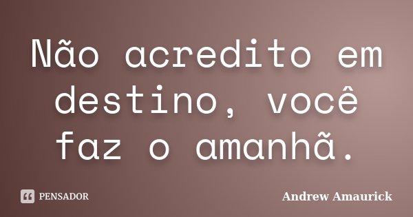 Não acredito em destino, você faz o amanhã.... Frase de Andrew Amaurick.