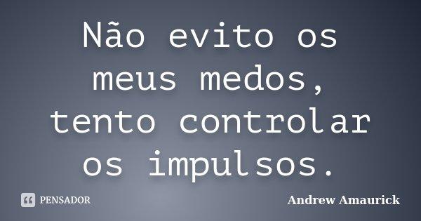 Não evito os meus medos, tento controlar os impulsos.... Frase de Andrew Amaurick.