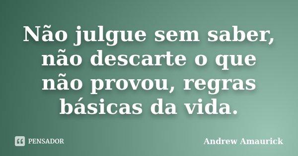 Não julgue sem saber, não descarte o que não provou, regras básicas da vida.... Frase de Andrew Amaurick.