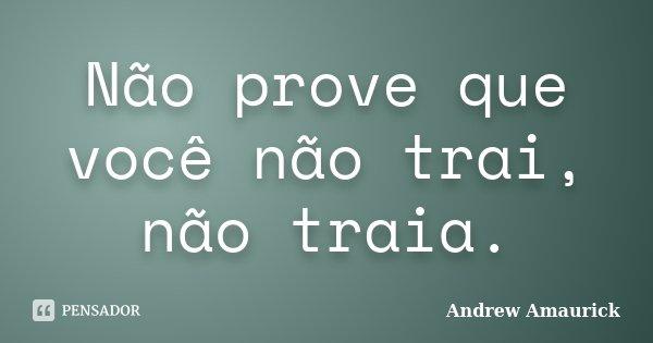 Não prove que você não trai, não traia.... Frase de Andrew Amaurick.