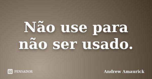 Não use para não ser usado.... Frase de Andrew Amaurick.