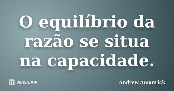 O equilíbrio da razão se situa na capacidade.... Frase de Andrew Amaurick.