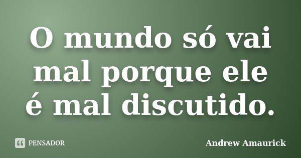 O mundo só vai mal porque ele é mal discutido.... Frase de Andrew Amaurick.