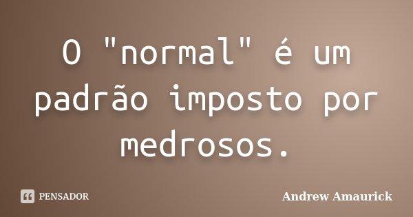 """O """"normal"""" é um padrão imposto por medrosos.... Frase de Andrew Amaurick."""