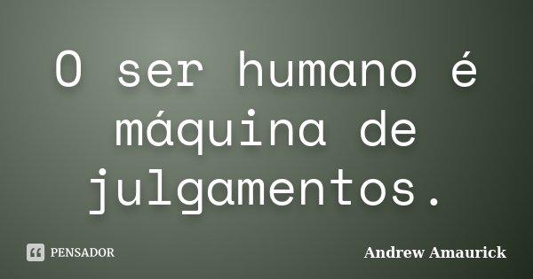 O ser humano é máquina de julgamentos.... Frase de Andrew Amaurick.