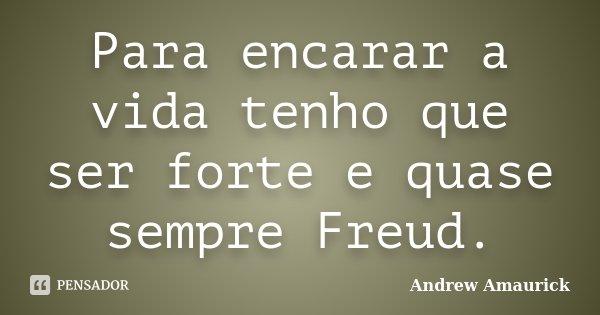 Para encarar a vida tenho que ser forte e quase sempre Freud.... Frase de Andrew Amaurick.