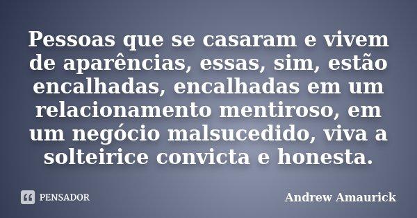 Pessoas que se casaram e vivem de aparências, essas, sim, estão encalhadas, encalhadas em um relacionamento mentiroso, em um negócio malsucedido, viva a solteir... Frase de Andrew Amaurick.