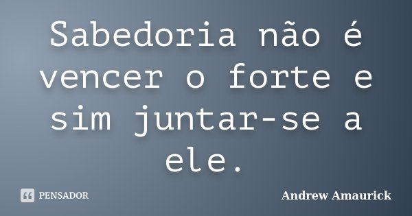 Sabedoria não é vencer o forte e sim juntar-se a ele.... Frase de Andrew Amaurick.