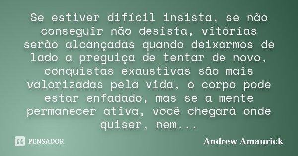 Se estiver difícil insista, se não conseguir não desista, vitórias serão alcançadas quando deixarmos de lado a preguiça de tentar de novo, conquistas exaustivas... Frase de Andrew Amaurick.