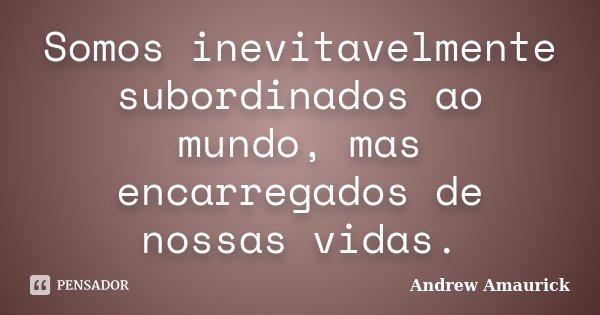 Somos inevitavelmente subordinados ao mundo, mas encarregados de nossas vidas.... Frase de Andrew Amaurick.