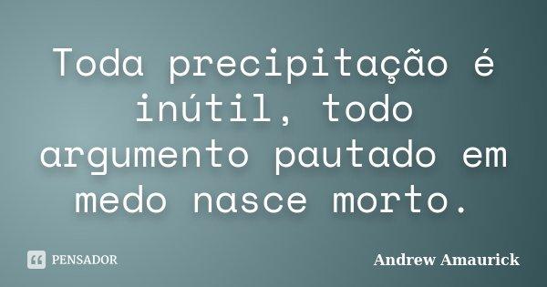 Toda precipitação é inútil, todo argumento pautado em medo nasce morto.... Frase de Andrew Amaurick.