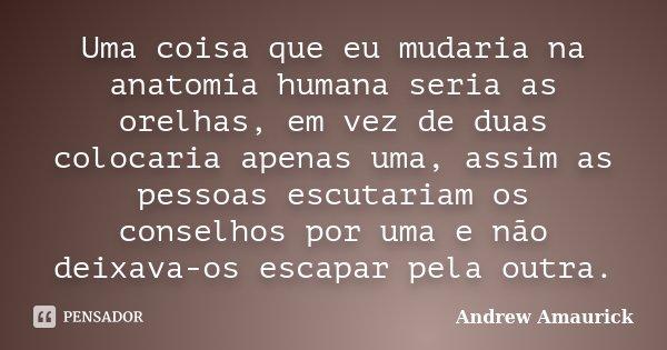 Uma coisa que eu mudaria na anatomia humana seria as orelhas, em vez de duas colocaria apenas uma, assim as pessoas escutariam os conselhos por uma e não deixav... Frase de Andrew Amaurick.