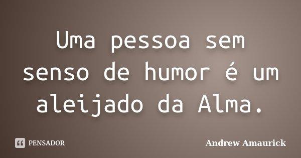 Uma pessoa sem senso de humor é um aleijado da Alma.... Frase de Andrew Amaurick.