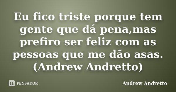 Eu fico triste porque tem gente que dá pena,mas prefiro ser feliz com as pessoas que me dão asas. (Andrew Andretto)... Frase de Andrew Andretto.