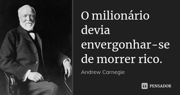 O milionário devia envergonhar-se de morrer rico.... Frase de Andrew Carnegie.
