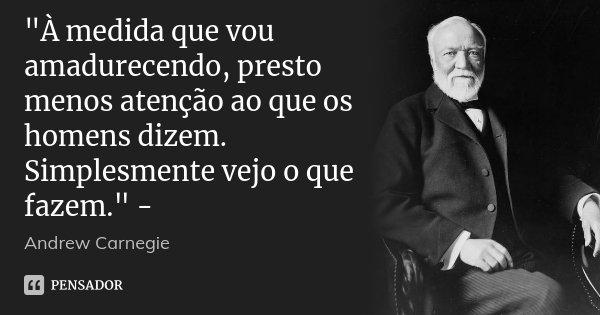 """""""À medida que vou amadurecendo, presto menos atenção ao que os homens dizem. Simplesmente vejo o que fazem."""" -... Frase de Andrew Carnegie."""