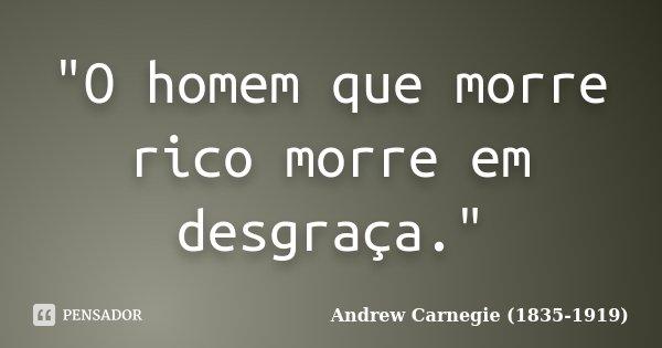 """""""O homem que morre rico morre em desgraça.""""... Frase de Andrew Carnegie (1835-1919)."""