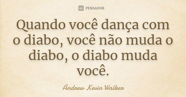 Quando você dança com o diabo, você não muda o diabo, o diabo muda você.... Frase de Andrew Kevin Walker.