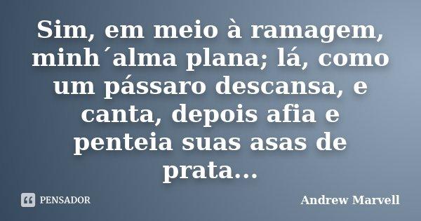 Sim, em meio à ramagem, minh´alma plana; lá, como um pássaro descansa, e canta, depois afia e penteia suas asas de prata...... Frase de Andrew Marvell.