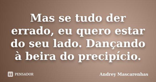 Mas se tudo der errado, eu quero estar do seu lado. Dançando à beira do precipício.... Frase de Andrey Mascarenhas.