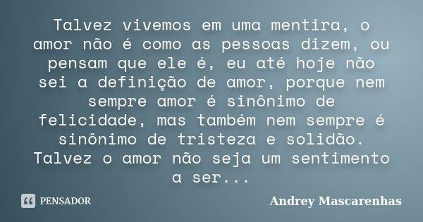 Talvez vivemos em uma mentira, o amor não é como as pessoas dizem, ou pensam que ele é, eu até hoje não sei a definição de amor, porque nem sempre amor é sinôni... Frase de Andrey Mascarenhas.