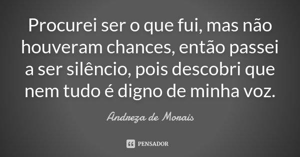 Procurei ser o que fui, mas não houveram chances, então passei a ser silêncio, pois descobri que nem tudo é digno de minha voz.... Frase de Andreza de Morais.
