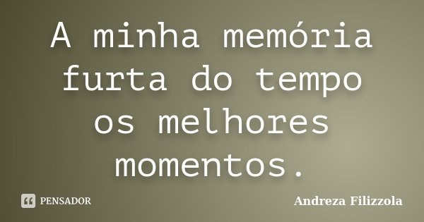 A minha memória furta do tempo os melhores momentos.... Frase de Andreza Filizzola.