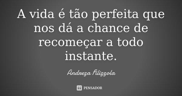 A vida é tão perfeita que nos dá a chance de recomeçar a todo instante.... Frase de Andreza Filizzola.