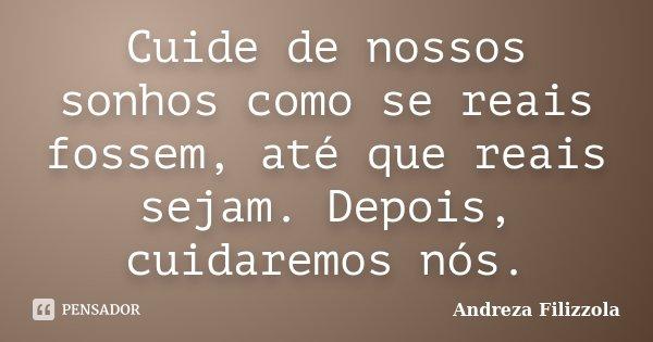 Cuide de nossos sonhos como se reais fossem, até que reais sejam. Depois, cuidaremos nós.... Frase de Andreza Filizzola.