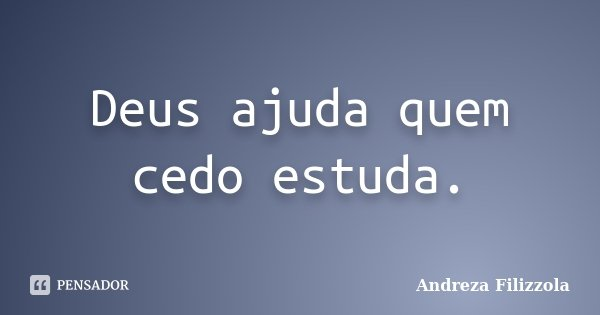 Deus ajuda quem cedo estuda.... Frase de Andreza Filizzola.