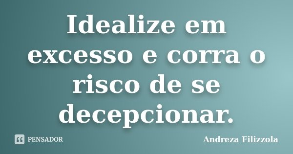Idealize em excesso e corra o risco de se decepcionar.... Frase de Andreza Filizzola.