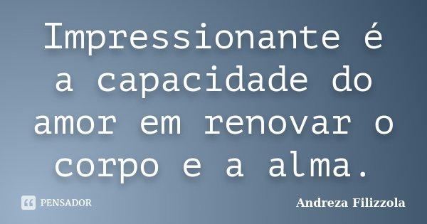 Impressionante é a capacidade do amor em renovar o corpo e a alma.... Frase de Andreza Filizzola.