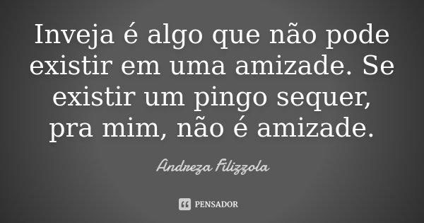 Inveja é algo que não pode existir em uma amizade. Se existir um pingo sequer, pra mim, não é amizade.... Frase de Andreza Filizzola.