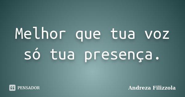 Melhor que tua voz só tua presença.... Frase de Andreza Filizzola.