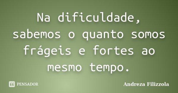Na dificuldade, sabemos o quanto somos frágeis e fortes ao mesmo tempo.... Frase de Andreza Filizzola.