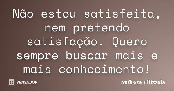 Não estou satisfeita, nem pretendo satisfação. Quero sempre buscar mais e mais conhecimento!... Frase de Andreza Filizzola.