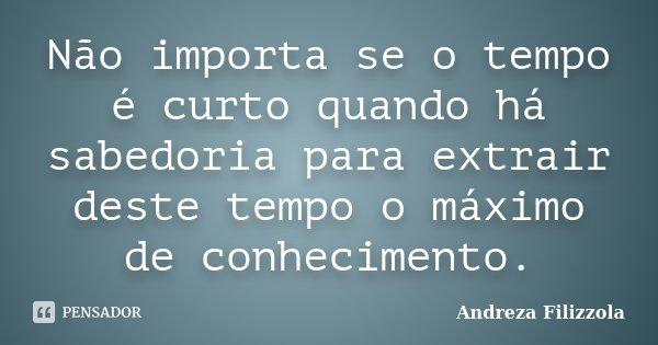 Não importa se o tempo é curto quando há sabedoria para extrair deste tempo o máximo de conhecimento.... Frase de Andreza Filizzola.