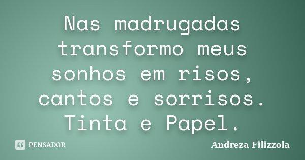 Nas madrugadas transformo meus sonhos em risos, cantos e sorrisos. Tinta e Papel.... Frase de Andreza Filizzola.