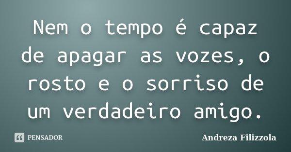 Nem o tempo é capaz de apagar as vozes, o rosto e o sorriso de um verdadeiro amigo.... Frase de Andreza Filizzola.