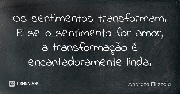 Os sentimentos transformam. E se o sentimento for amor, a transformação é encantadoramente linda.... Frase de Andreza Filizzola.
